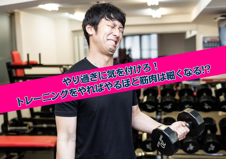 やり過ぎに気を付けろ!トレーニングをやればやるほど筋肉は細くなる!?